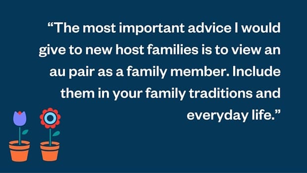 The most important advice I would give to new host families is to view an au pair as a family member. Include them in your family traditions and everyday life.