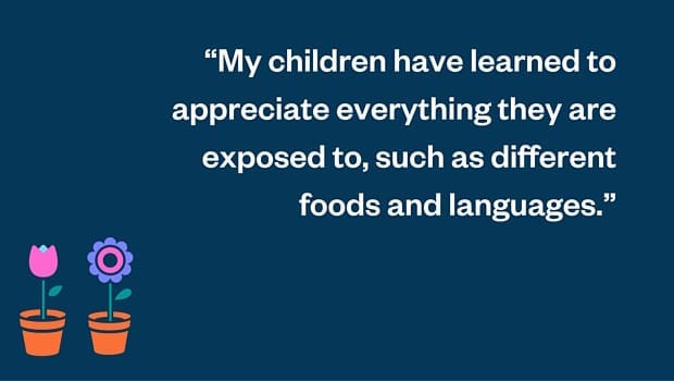 My children have learned to appreciate everything they are exposed to, such as different foods and languages