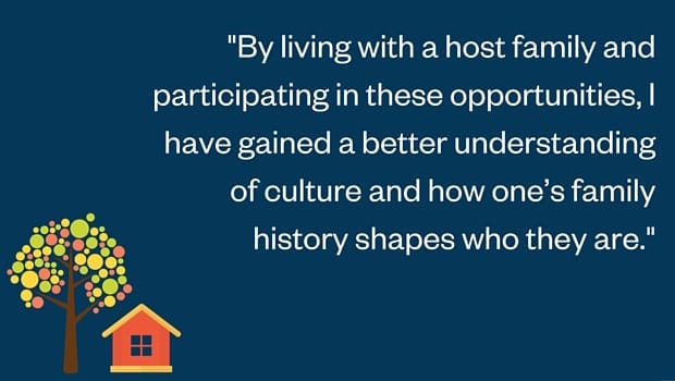 By living with a host family and participating in these opportunities, I have gained a better understanding of culture and how one's family history shapes who they are