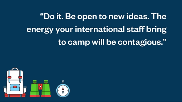 do it be open to new ideas the energy your international staff bring to camp will be contagious